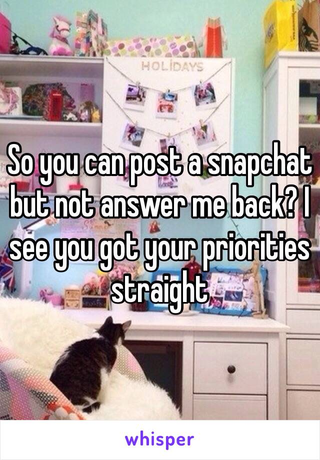 So you can post a snapchat but not answer me back? I see you got your priorities straight
