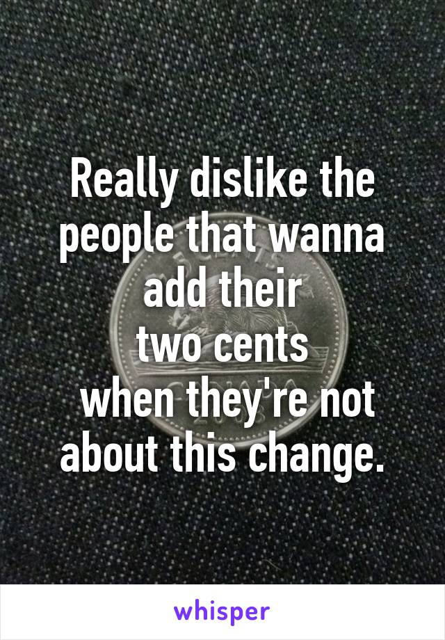 Really dislike the people that wanna add their  two cents   when they're not about this change.