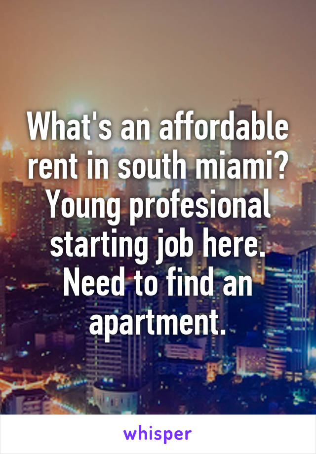 What's an affordable rent in south miami? Young profesional starting job here. Need to find an apartment.