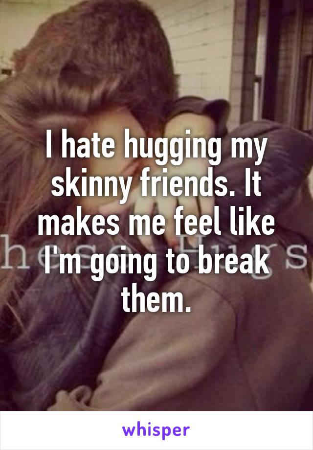 I hate hugging my skinny friends. It makes me feel like I'm going to break them.