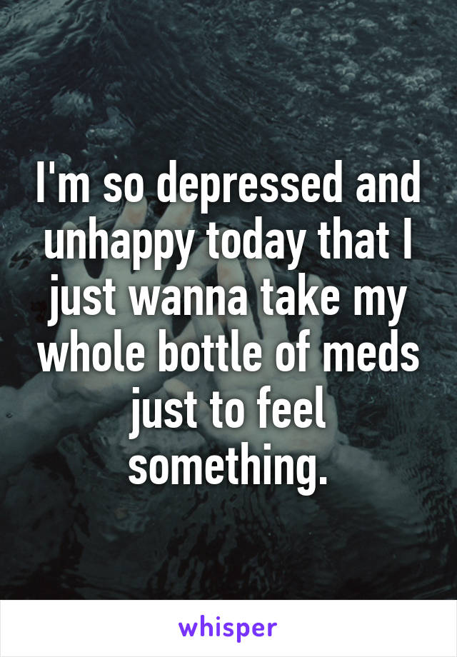 I'm so depressed and unhappy today that I just wanna take my whole bottle of meds just to feel something.