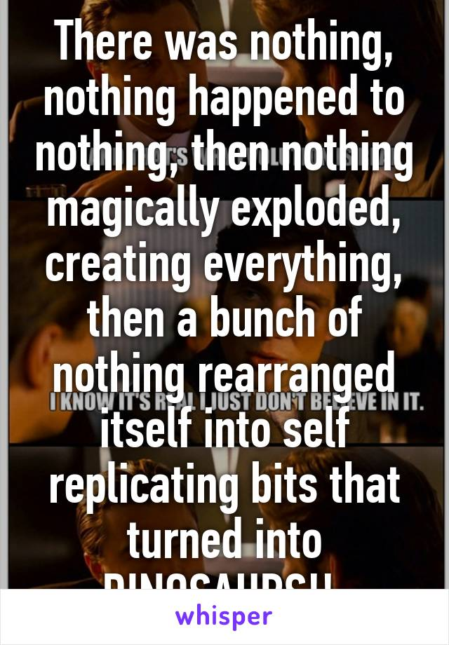 There was nothing, nothing happened to nothing, then nothing magically exploded, creating everything, then a bunch of nothing rearranged itself into self replicating bits that turned into DINOSAURS!!