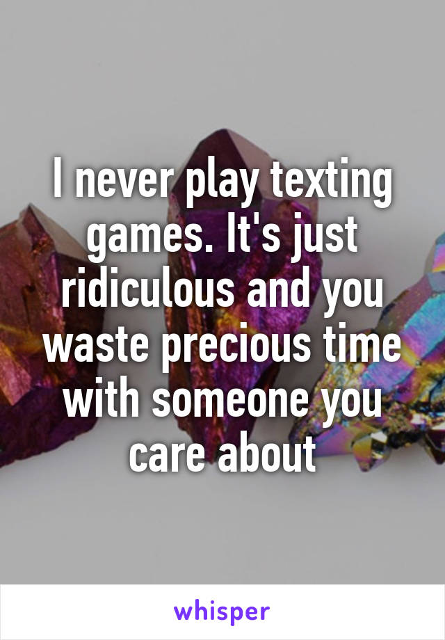 I never play texting games. It's just ridiculous and you waste precious time with someone you care about
