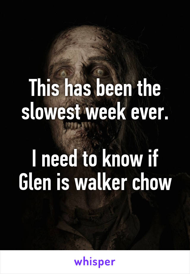 This has been the slowest week ever.  I need to know if Glen is walker chow