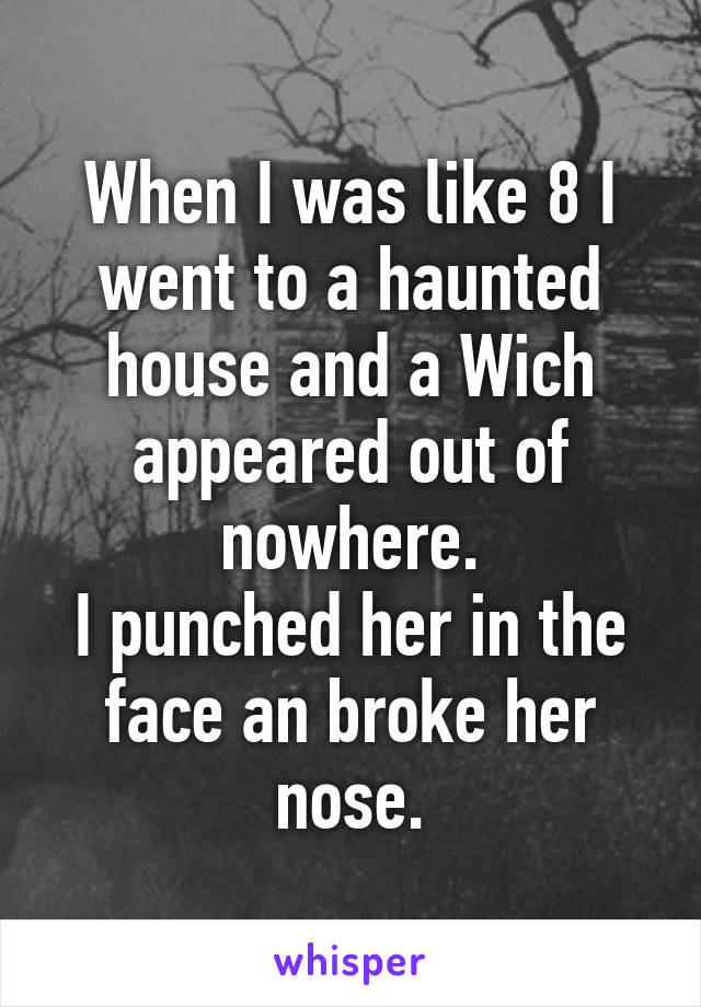 When I was like 8 I went to a haunted house and a Wich appeared out of nowhere. I punched her in the face an broke her nose.