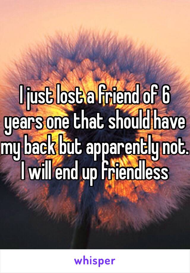 I just lost a friend of 6 years one that should have my back but apparently not. I will end up friendless