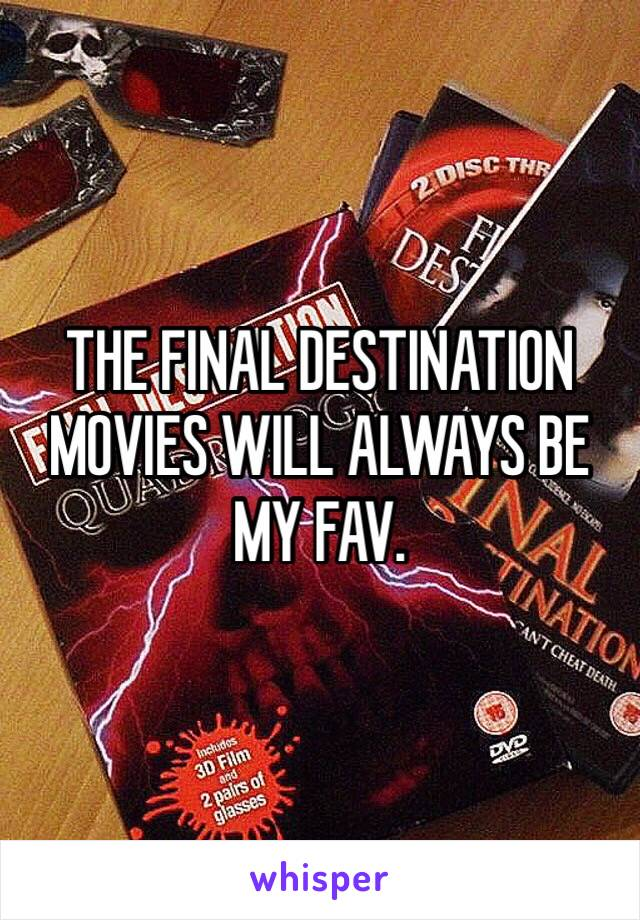 THE FINAL DESTINATION MOVIES WILL ALWAYS BE MY FAV.