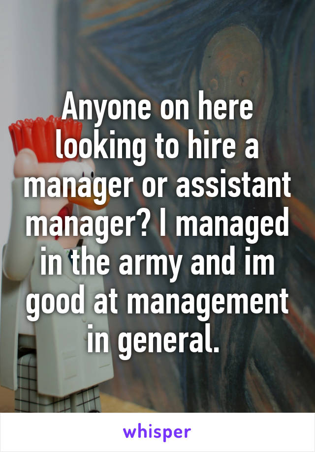 Anyone on here looking to hire a manager or assistant manager? I managed in the army and im good at management in general.