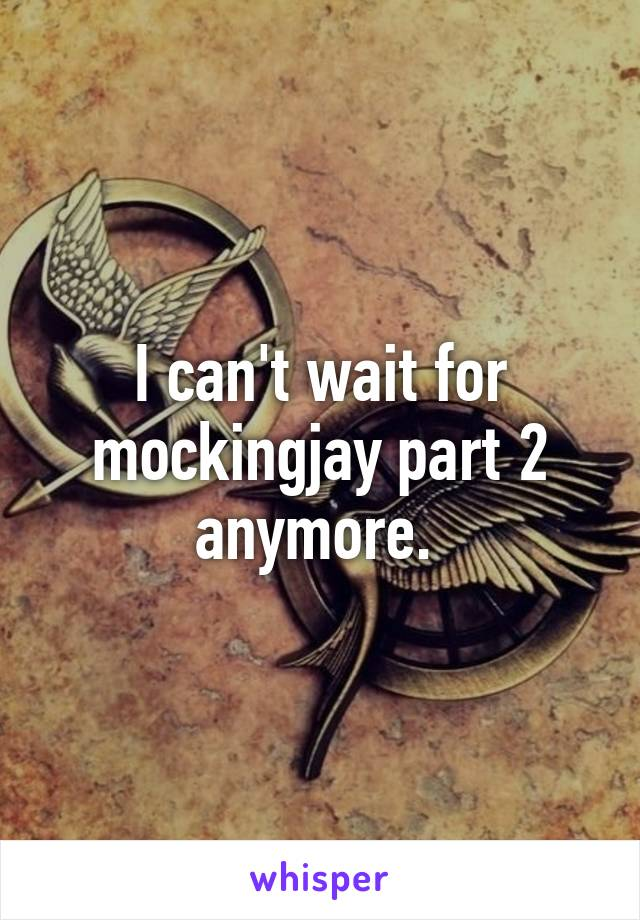 I can't wait for mockingjay part 2 anymore.