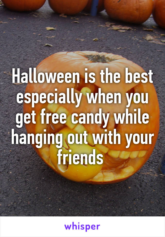 Halloween is the best especially when you get free candy while hanging out with your friends