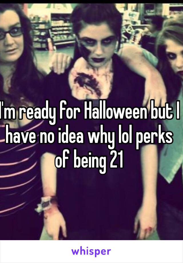 I'm ready for Halloween but I have no idea why lol perks of being 21
