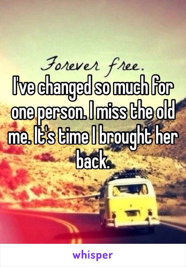 I've changed so much for one person. I miss the old me. It's time I brought her back.