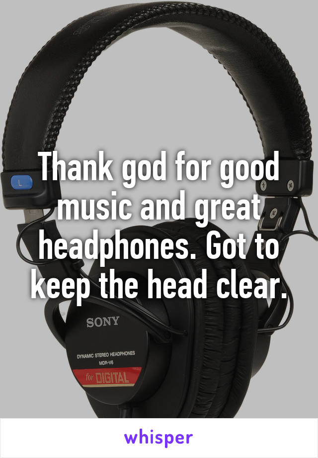 Thank god for good music and great headphones. Got to keep the head clear.