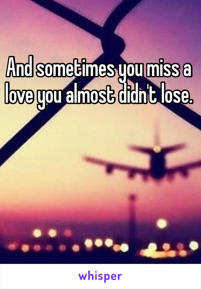 And sometimes you miss a love you almost didn't lose.