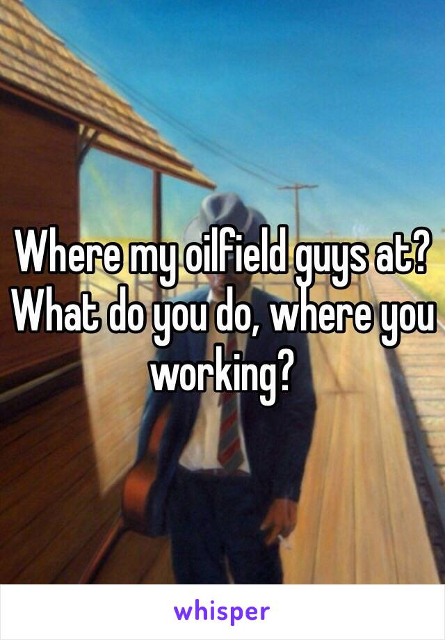 Where my oilfield guys at? What do you do, where you working?