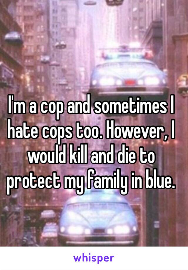 I'm a cop and sometimes I hate cops too. However, I would kill and die to protect my family in blue.