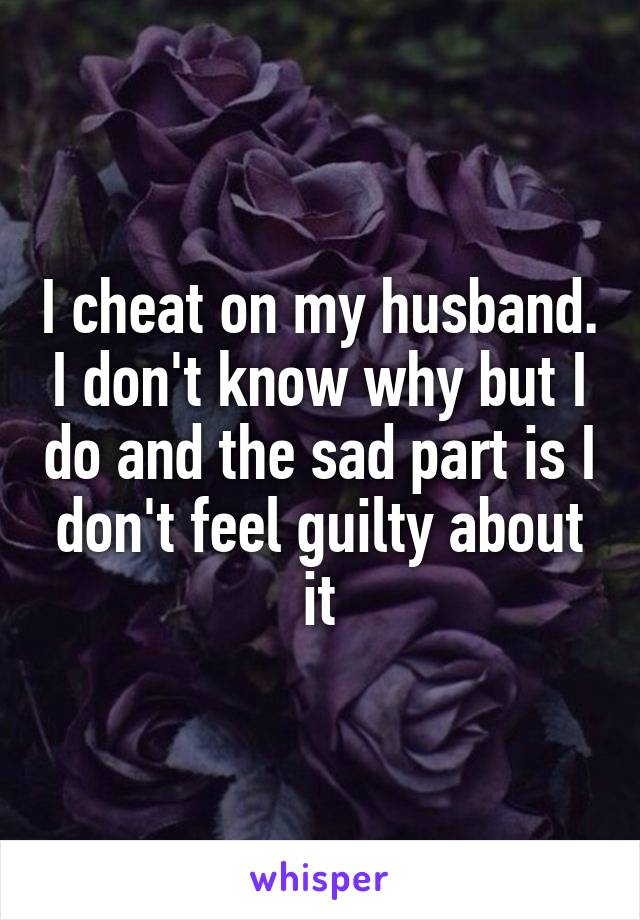 I cheat on my husband. I don't know why but I do and the sad part is I don't feel guilty about it