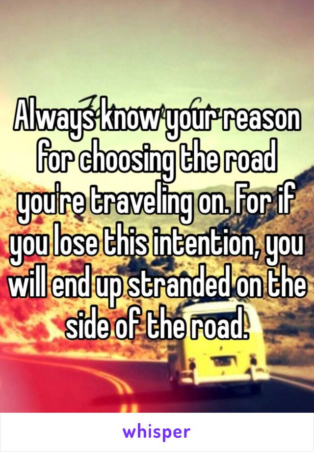 Always know your reason for choosing the road you're traveling on. For if you lose this intention, you will end up stranded on the side of the road.