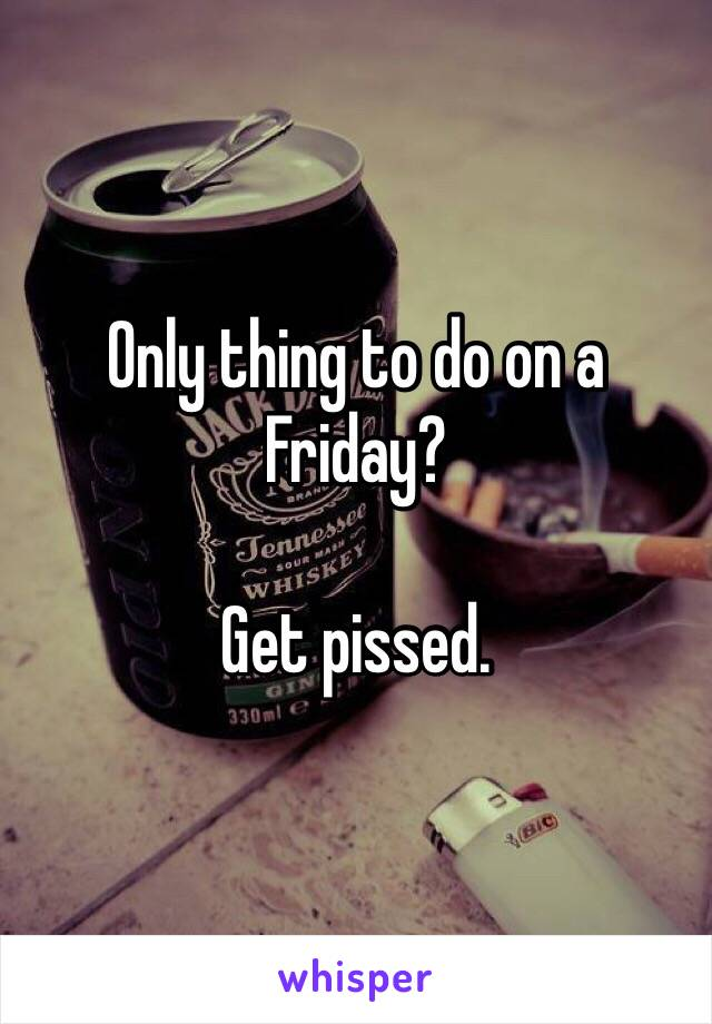 Only thing to do on a Friday?  Get pissed.