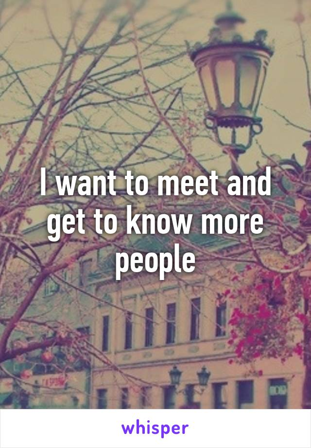 I want to meet and get to know more people