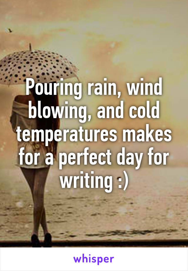 Pouring rain, wind blowing, and cold temperatures makes for a perfect day for writing :)
