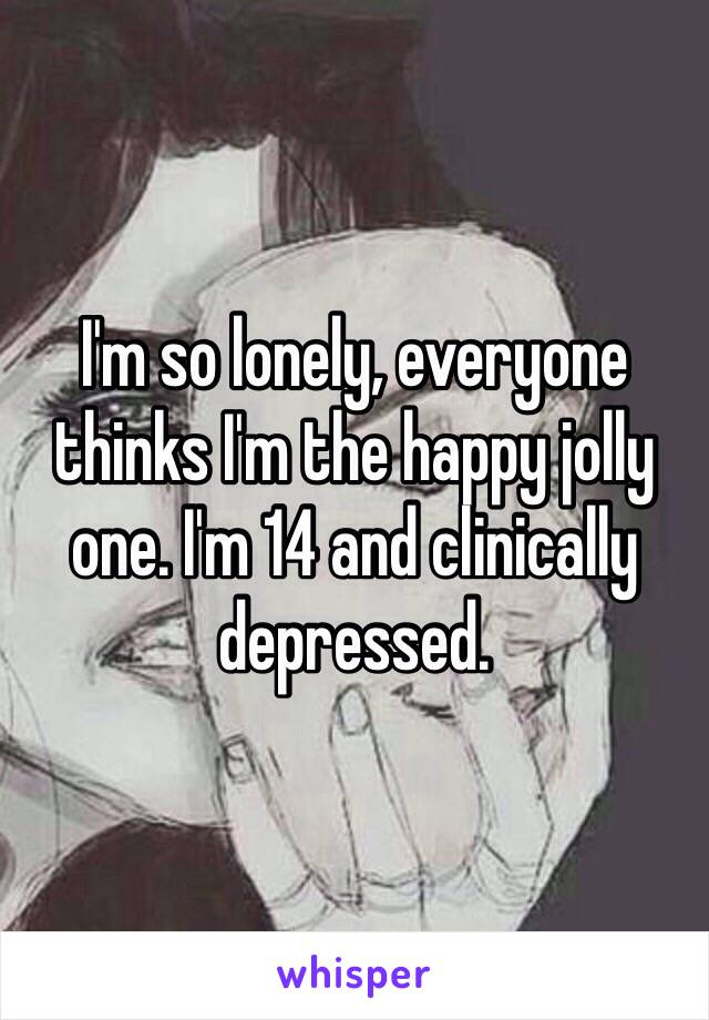 I'm so lonely, everyone thinks I'm the happy jolly one. I'm 14 and clinically depressed.