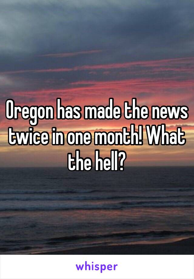 Oregon has made the news twice in one month! What the hell?