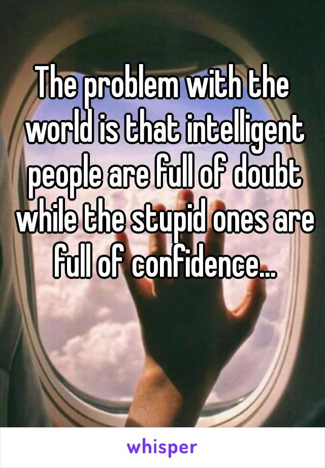 The problem with the world is that intelligent people are full of doubt while the stupid ones are full of confidence...