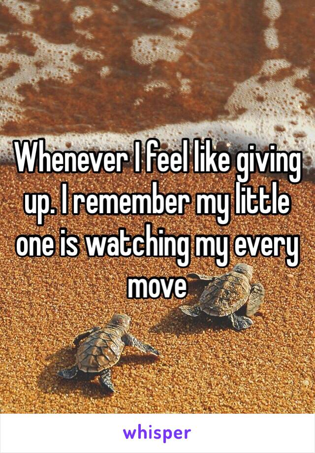 Whenever I feel like giving up. I remember my little one is watching my every move