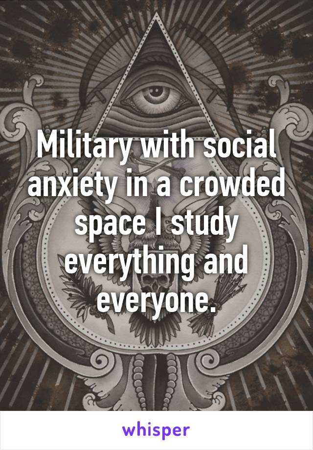 Military with social anxiety in a crowded space I study everything and everyone.