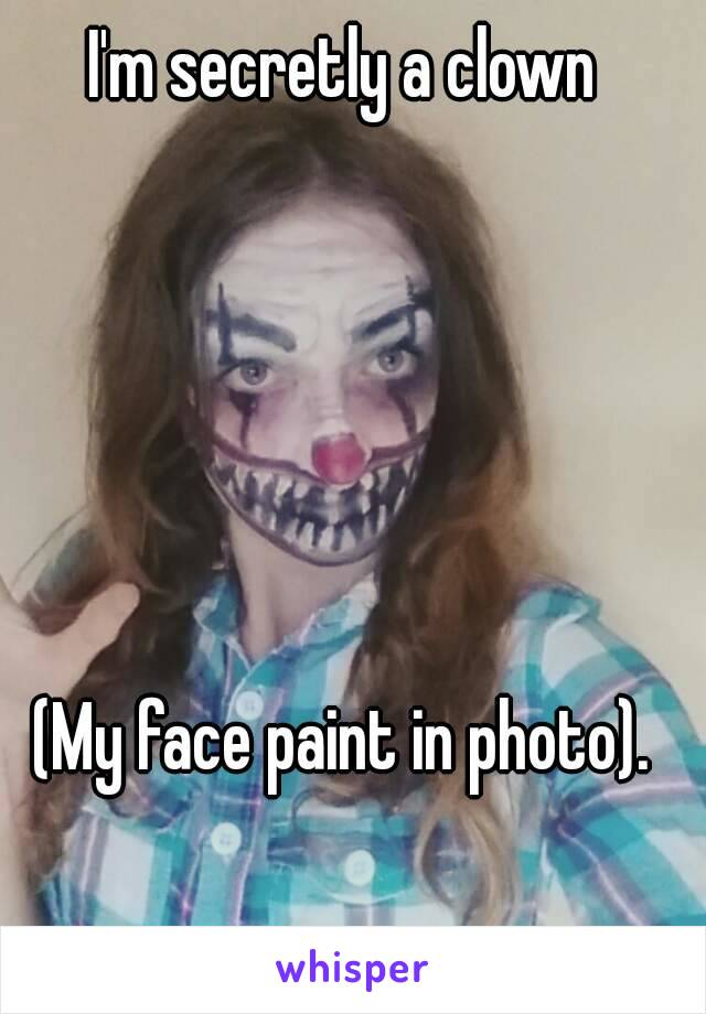 I'm secretly a clown       (My face paint in photo).