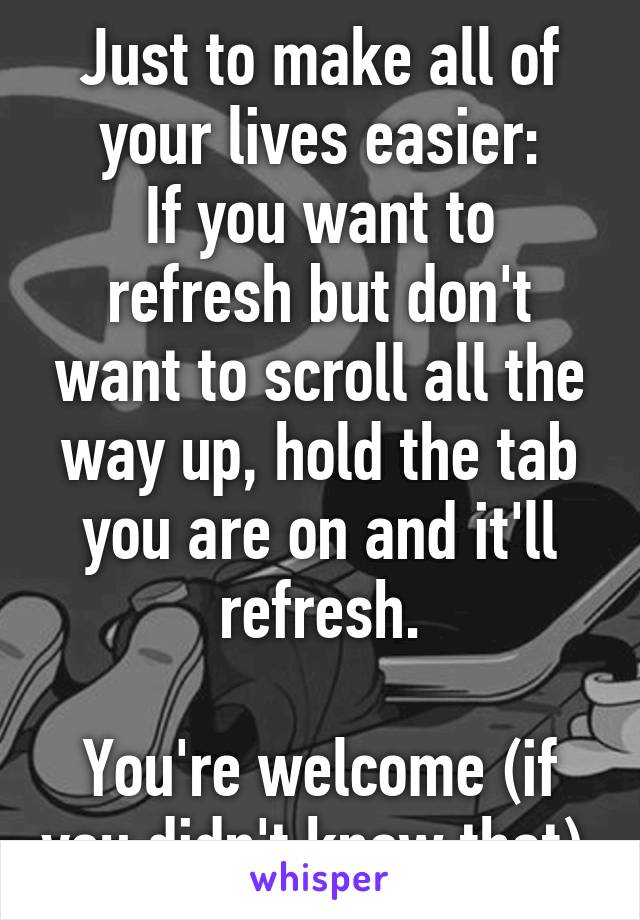 Just to make all of your lives easier: If you want to refresh but don't want to scroll all the way up, hold the tab you are on and it'll refresh.  You're welcome (if you didn't know that).