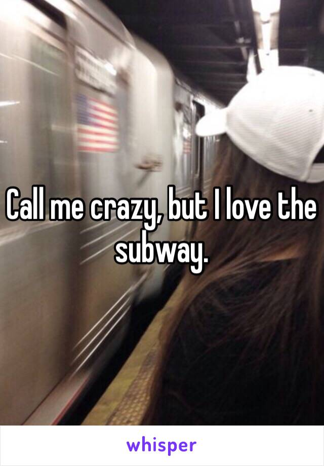 Call me crazy, but I love the subway.