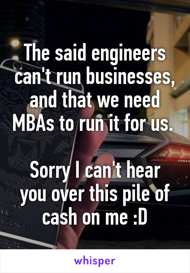 The said engineers can't run businesses, and that we need MBAs to run it for us.   Sorry I can't hear you over this pile of cash on me :D