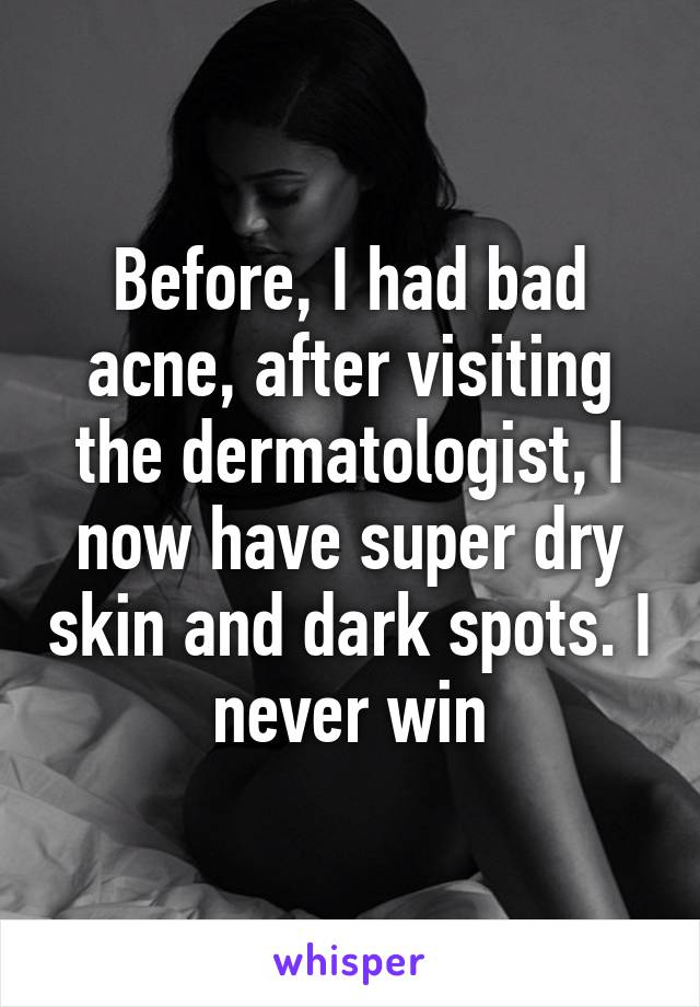 Before, I had bad acne, after visiting the dermatologist, I now have super dry skin and dark spots. I never win