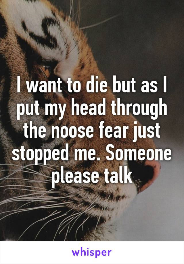 I want to die but as I put my head through the noose fear just stopped me. Someone please talk