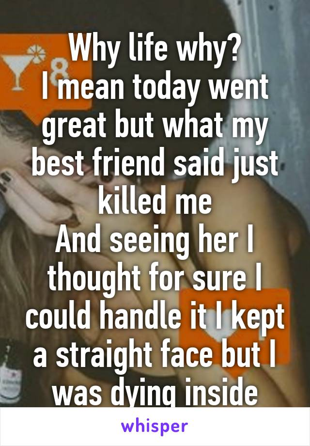 Why life why? I mean today went great but what my best friend said just killed me And seeing her I thought for sure I could handle it I kept a straight face but I was dying inside