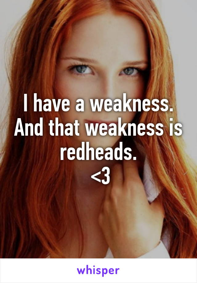 I have a weakness. And that weakness is redheads.  <3