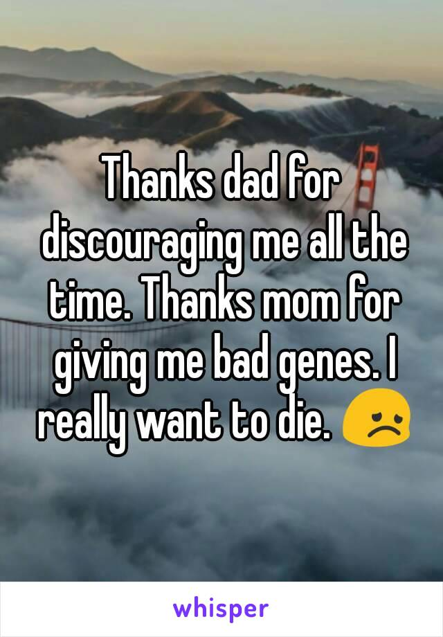 Thanks dad for discouraging me all the time. Thanks mom for giving me bad genes. I really want to die. 😞