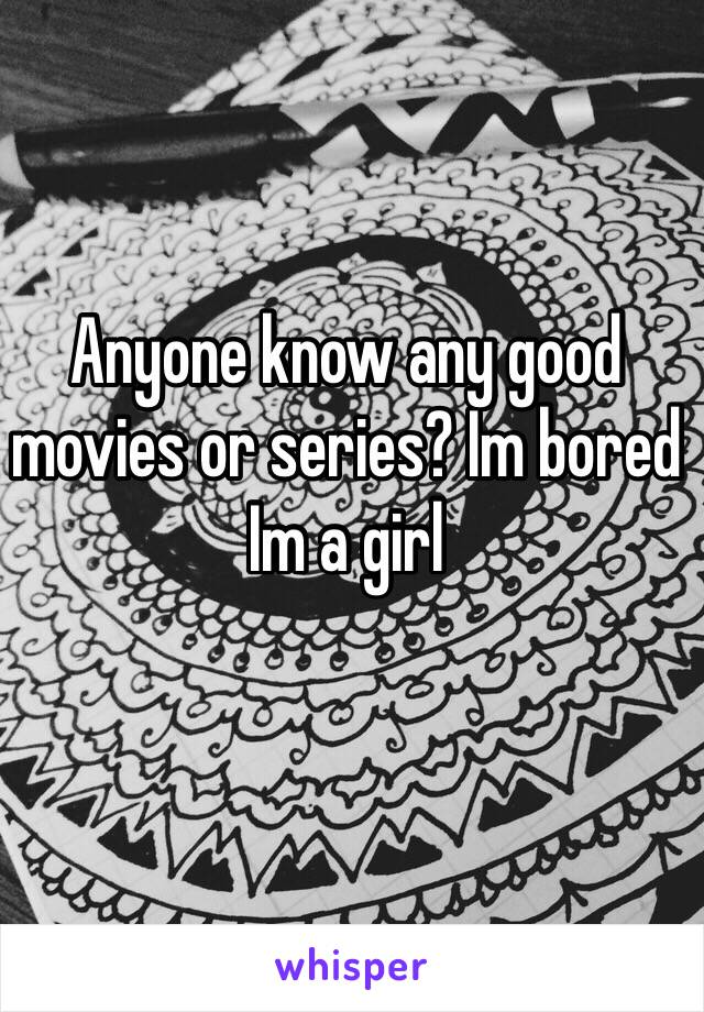Anyone know any good movies or series? Im bored Im a girl