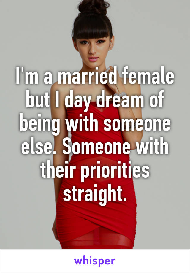 I'm a married female but I day dream of being with someone else. Someone with their priorities straight.