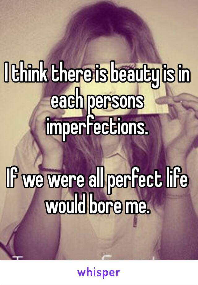 I think there is beauty is in each persons imperfections.    If we were all perfect life would bore me.
