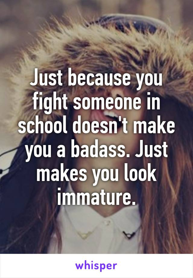 Just because you fight someone in school doesn't make you a badass. Just makes you look immature.