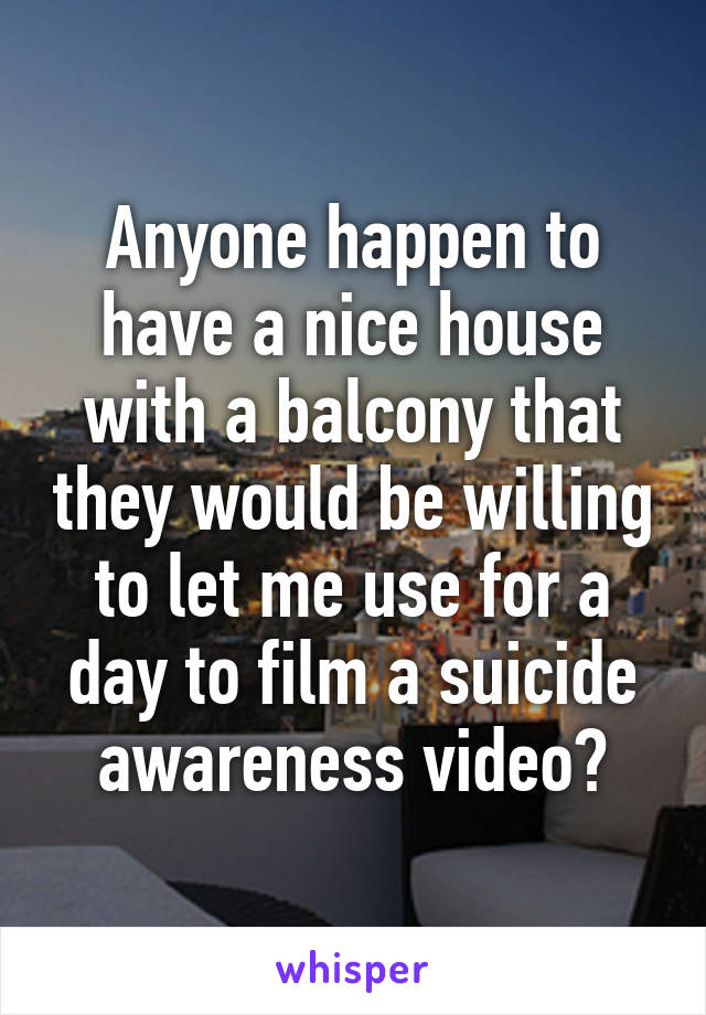 Anyone happen to have a nice house with a balcony that they would be willing to let me use for a day to film a suicide awareness video?