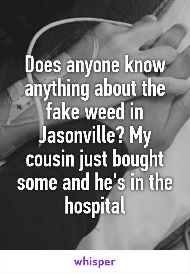 Does anyone know anything about the fake weed in Jasonville? My cousin just bought some and he's in the hospital