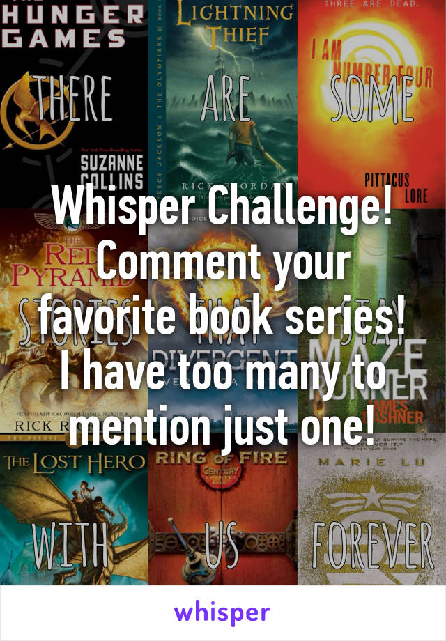Whisper Challenge! Comment your favorite book series! I have too many to mention just one!