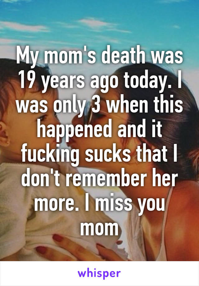 My mom's death was 19 years ago today. I was only 3 when this happened and it fucking sucks that I don't remember her more. I miss you mom