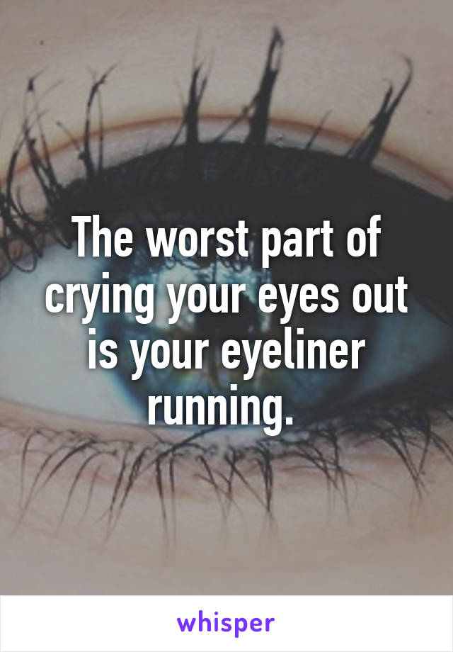 The worst part of crying your eyes out is your eyeliner running.