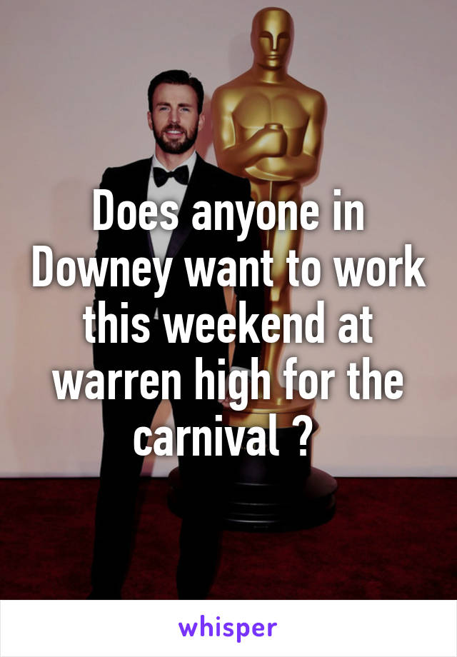 Does anyone in Downey want to work this weekend at warren high for the carnival ?