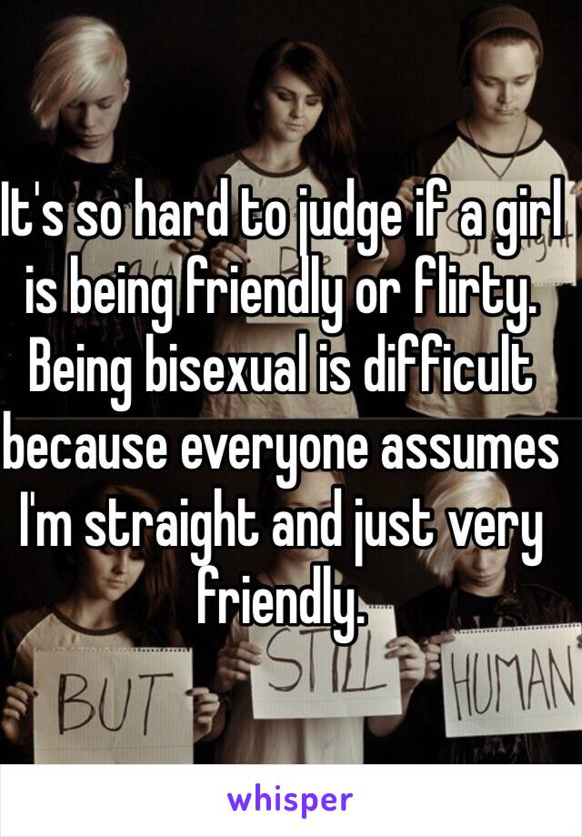 It's so hard to judge if a girl is being friendly or flirty.  Being bisexual is difficult because everyone assumes I'm straight and just very friendly.